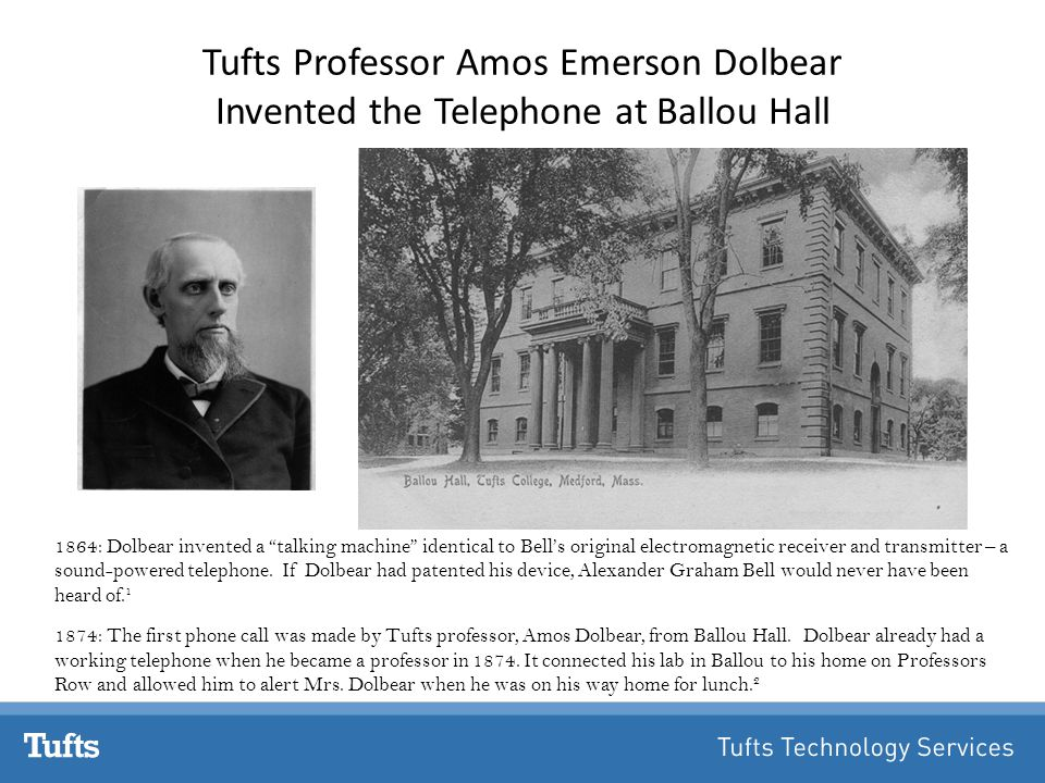 Tufts Professor Amos Emerson Dolbear Invented the Telephone at Ballou Hall 1864:Dolbear invented a talking machine identical to Bell's original electromagnetic receiver and transmitter – a sound-powered telephone.