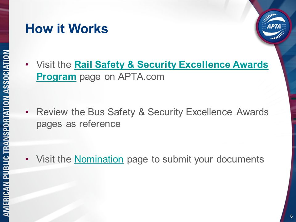 How it Works Visit the Rail Safety & Security Excellence Awards Program page on APTA.comRail Safety & Security Excellence Awards Program Review the Bus Safety & Security Excellence Awards pages as reference Visit the Nomination page to submit your documentsNomination 6