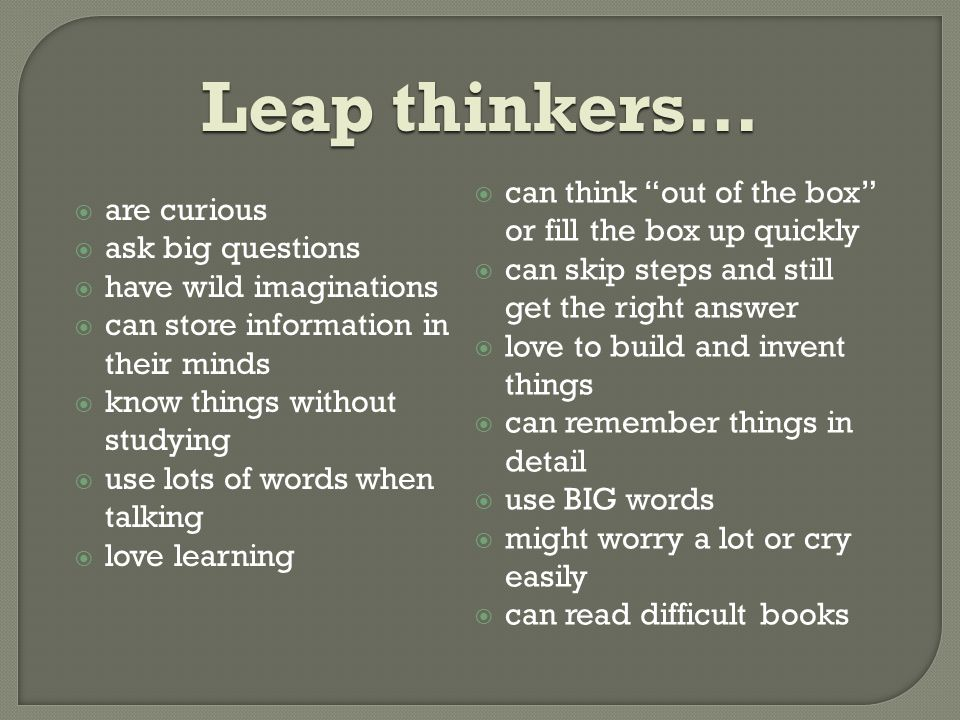 Leap thinkers…  are curious  ask big questions  have wild imaginations  can store information in their minds  know things without studying  use