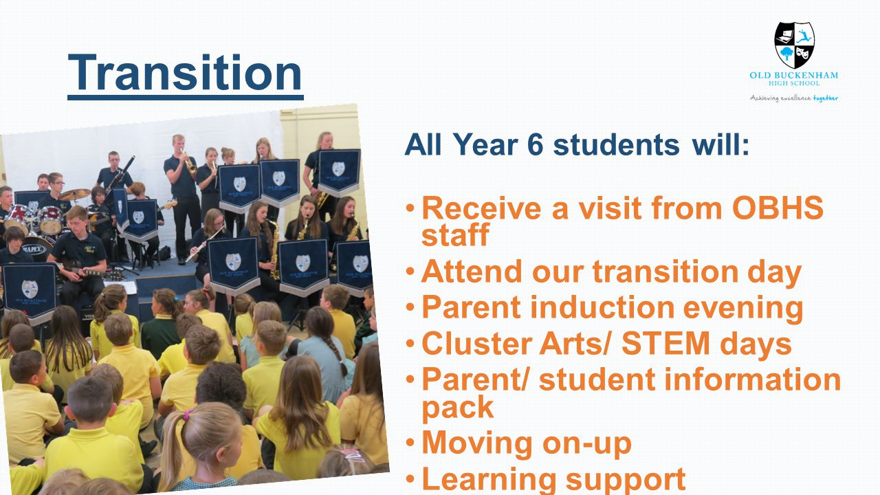 All Year 6 students will: Receive a visit from OBHS staff Attend our transition day Parent induction evening Cluster Arts/ STEM days Parent/ student information pack Moving on-up Learning support Transition