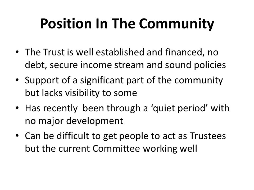Position In The Community The Trust is well established and financed, no debt, secure income stream and sound policies Support of a significant part of the community but lacks visibility to some Has recently been through a 'quiet period' with no major development Can be difficult to get people to act as Trustees but the current Committee working well