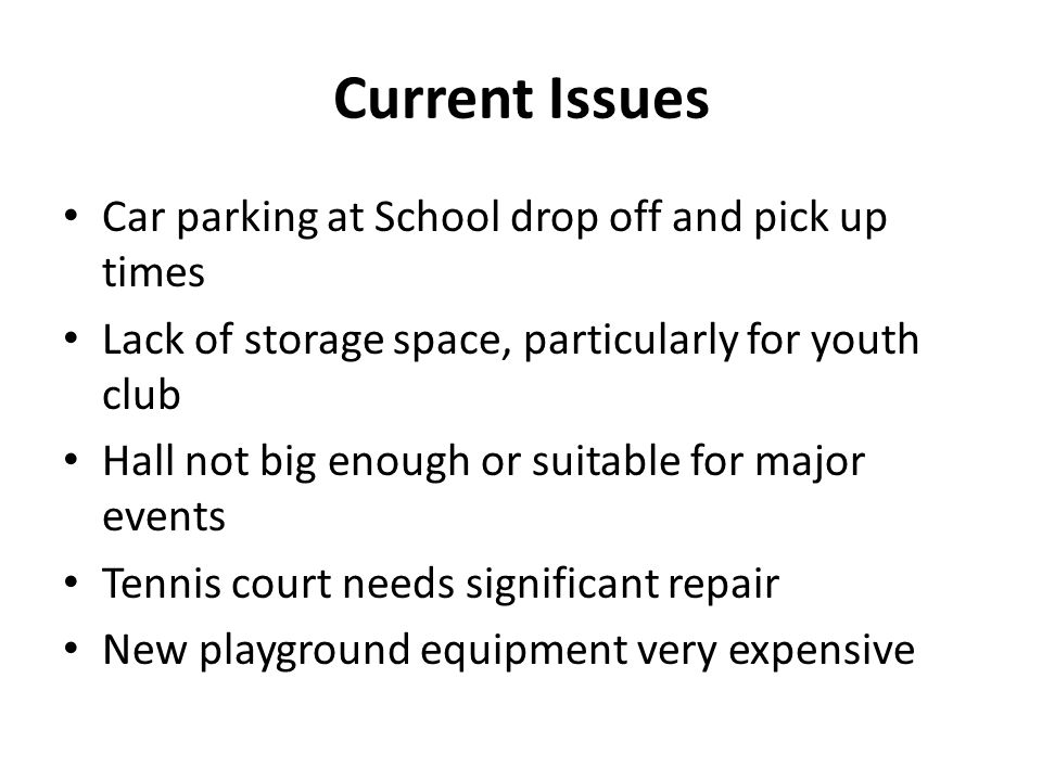 Current Issues Car parking at School drop off and pick up times Lack of storage space, particularly for youth club Hall not big enough or suitable for major events Tennis court needs significant repair New playground equipment very expensive