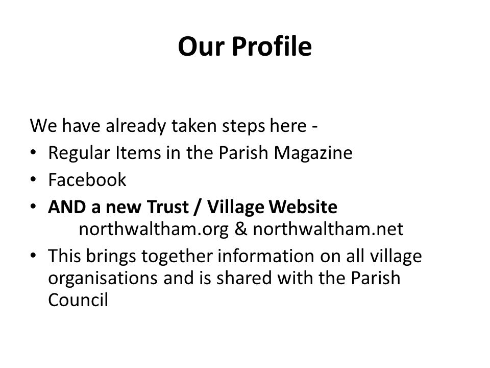 Our Profile We have already taken steps here - Regular Items in the Parish Magazine Facebook AND a new Trust / Village Website northwaltham.org & northwaltham.net This brings together information on all village organisations and is shared with the Parish Council