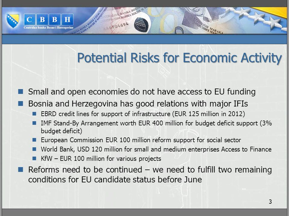 Potential Risks for Economic Activity Small and open economies do not have access to EU funding Bosnia and Herzegovina has good relations with major IFIs EBRD credit lines for support of infrastructure (EUR 125 million in 2012) IMF Stand-By Arrangement worth EUR 400 million for budget deficit support (3% budget deficit) European Commission EUR 100 million reform support for social sector World Bank, USD 120 million for small and medium enterprises Access to Finance KfW – EUR 100 million for various projects Reforms need to be continued – we need to fulfill two remaining conditions for EU candidate status before June 3
