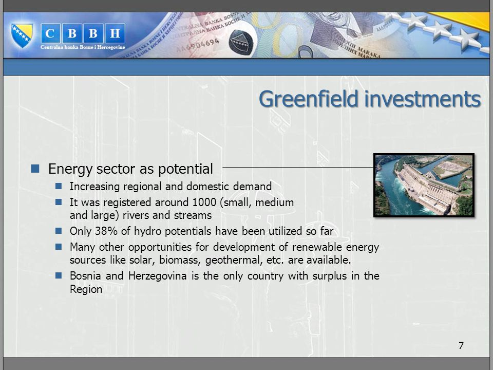 Greenfield investments Energy sector as potential Increasing regional and domestic demand It was registered around 1000 (small, medium and large) rivers and streams Only 38% of hydro potentials have been utilized so far Many other opportunities for development of renewable energy sources like solar, biomass, geothermal, etc.