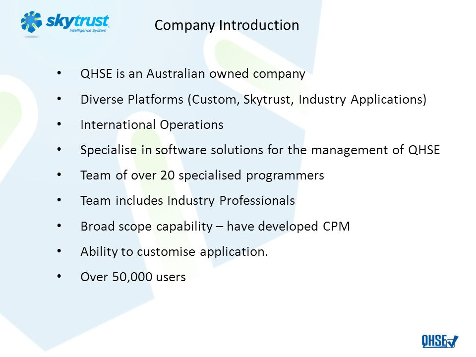 Company Introduction QHSE is an Australian owned company Diverse Platforms (Custom, Skytrust, Industry Applications) International Operations Specialise in software solutions for the management of QHSE Team of over 20 specialised programmers Team includes Industry Professionals Broad scope capability – have developed CPM Ability to customise application.
