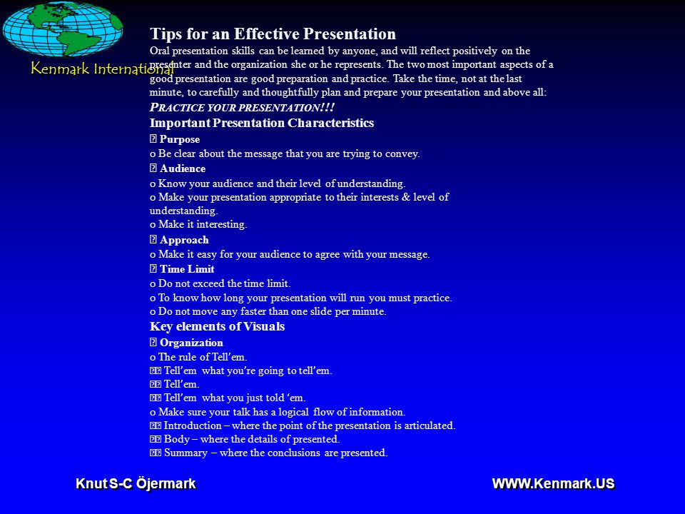 Knut S-C Öjermark   Tips for an Effective Presentation Oral presentation skills can be learned by anyone, and will reflect positively on the presenter and the organization she or he represents.