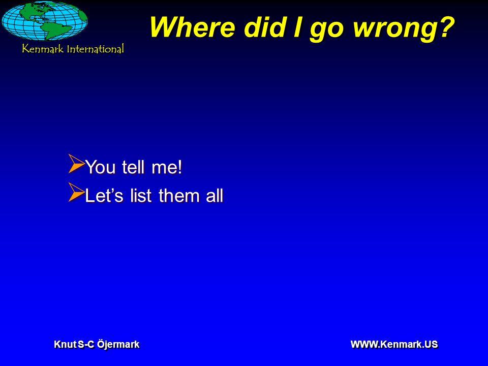 K enmark International Knut S-C Öjermark WWW.Kenmark.US Where did I go wrong?  You tell me!  Let's list them all  You tell me!  Let's list them al