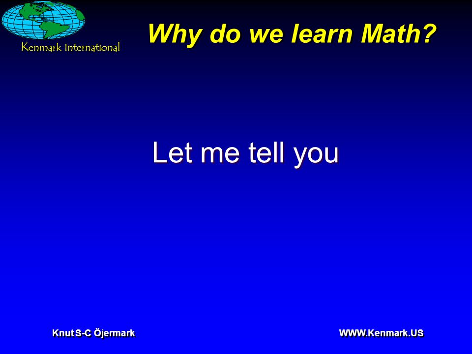 K enmark International Knut S-C Öjermark WWW.Kenmark.US Why do we learn Math? Let me tell you