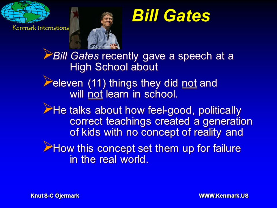 K enmark International Knut S-C Öjermark   Bill Gates  Bill Gates recently gave a speech at a High School about  eleven (11) things they did not and will not learn in school.