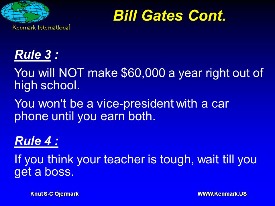 K enmark International Knut S-C Öjermark WWW.Kenmark.US Bill Gates Cont. Rule 3 : You will NOT make $60,000 a year right out of high school. You won't