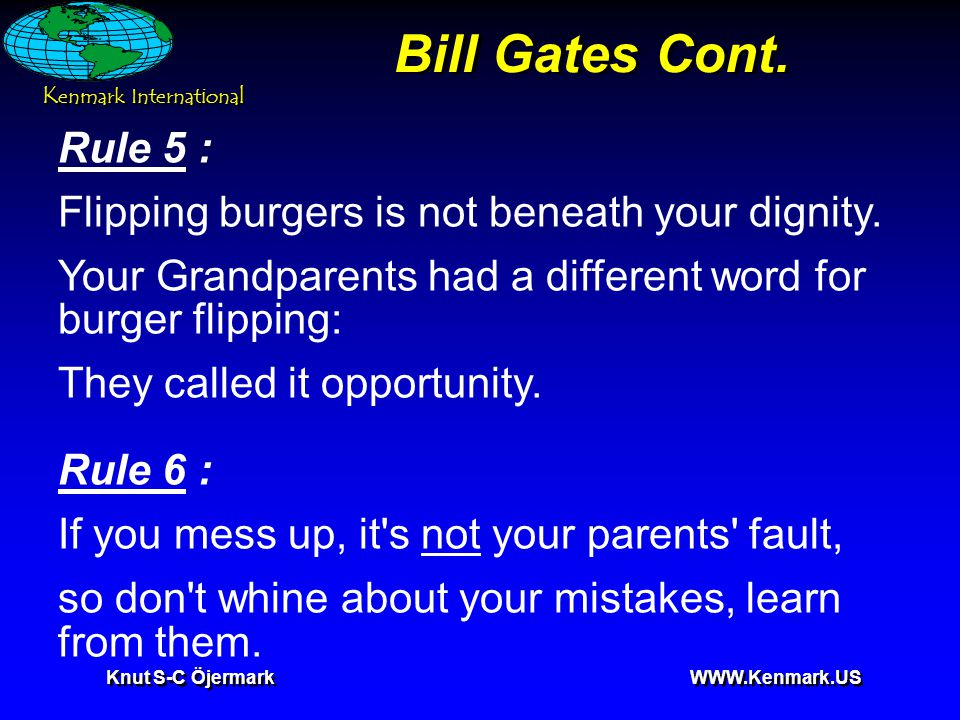 K enmark International Knut S-C Öjermark WWW.Kenmark.US Bill Gates Cont. Rule 5 : Flipping burgers is not beneath your dignity. Your Grandparents had