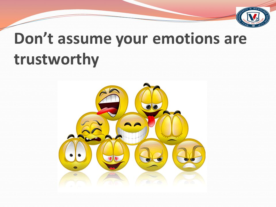 Don't assume your emotions are trustworthy