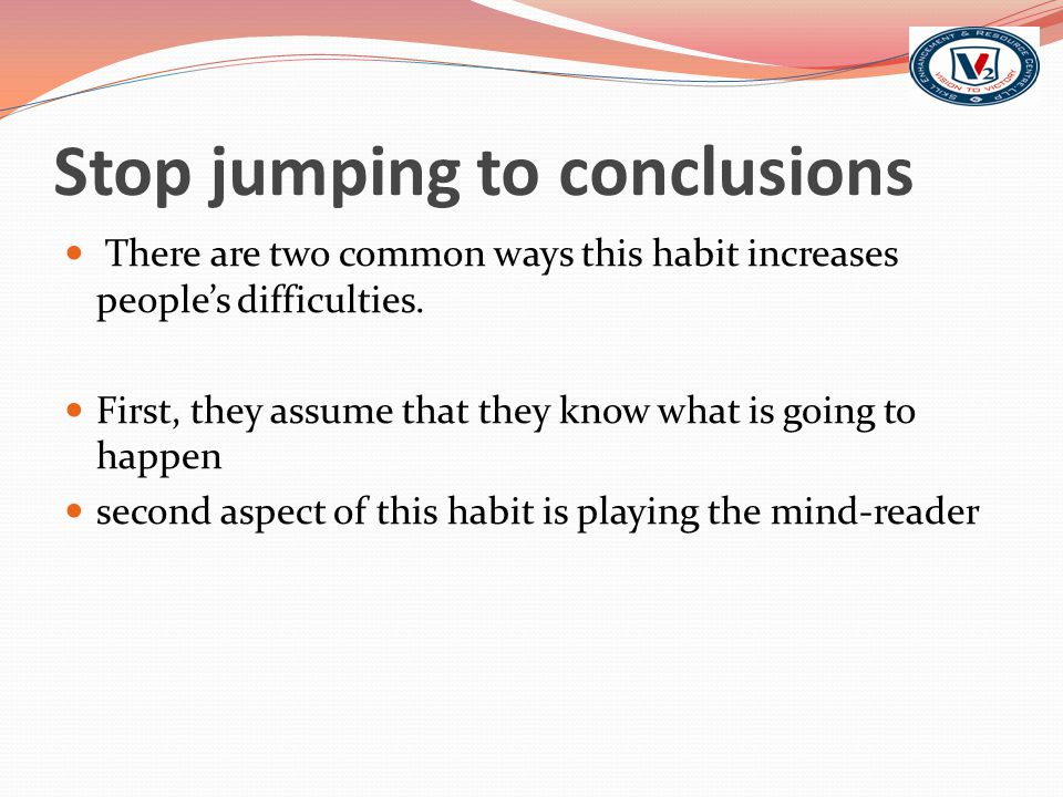 Stop jumping to conclusions There are two common ways this habit increases people's difficulties.