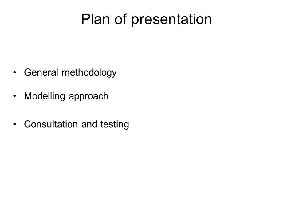 Plan of presentation General methodology Modelling approach Consultation and testing