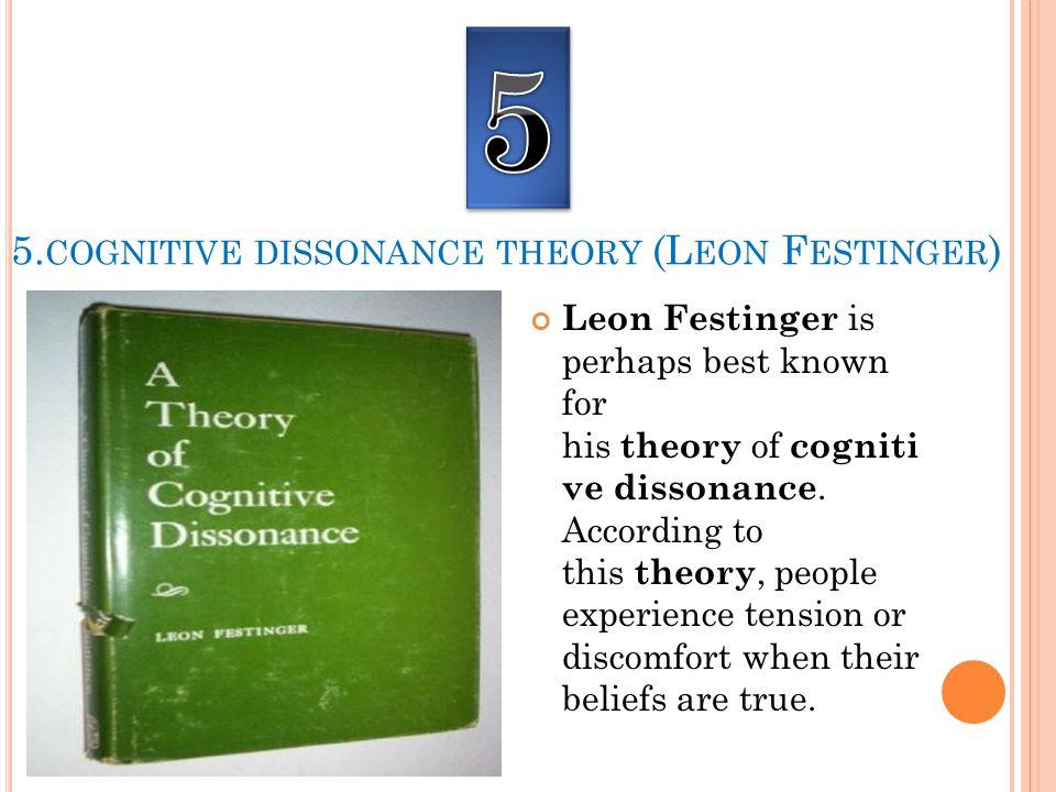 5. COGNITIVE DISSONANCE THEORY (L EON F ESTINGER ) Leon Festinger is perhaps best known for his theory of cogniti ve dissonance. According to this the
