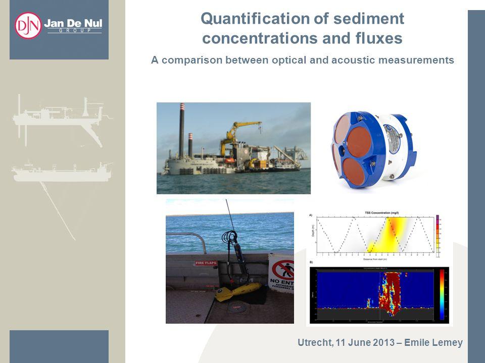 Quantification of sediment concentrations and fluxes A comparison between optical and acoustic measurements Utrecht, 11 June 2013 – Emile Lemey
