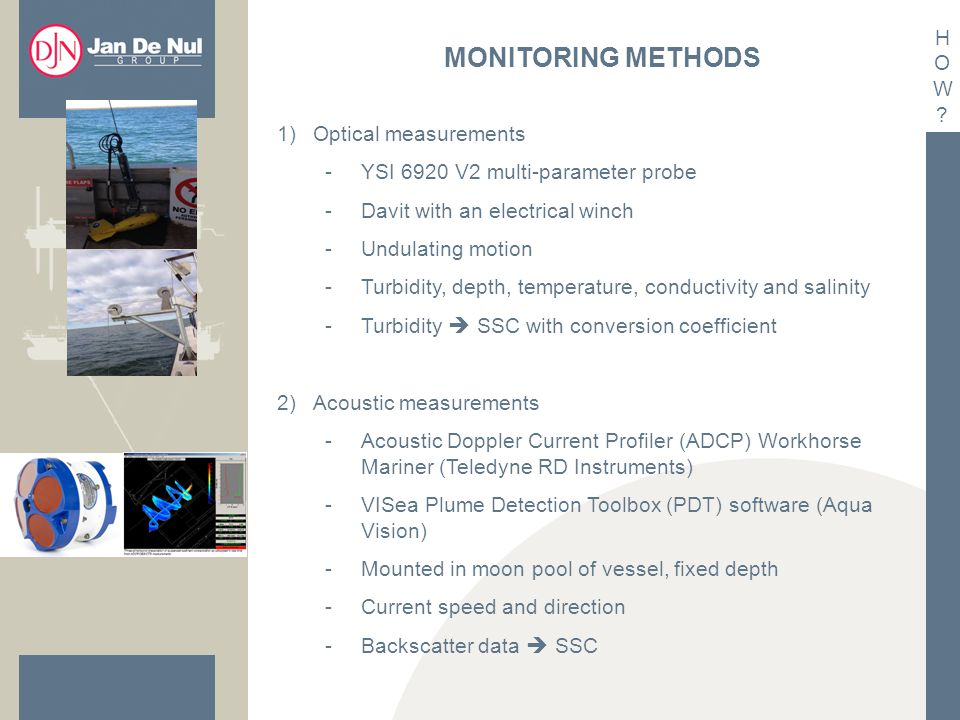 MONITORING METHODS 1)Optical measurements -YSI 6920 V2 multi-parameter probe -Davit with an electrical winch -Undulating motion -Turbidity, depth, temperature, conductivity and salinity -Turbidity  SSC with conversion coefficient 2)Acoustic measurements -Acoustic Doppler Current Profiler (ADCP) Workhorse Mariner (Teledyne RD Instruments) -VISea Plume Detection Toolbox (PDT) software (Aqua Vision) -Mounted in moon pool of vessel, fixed depth -Current speed and direction -Backscatter data  SSC HOW HOW