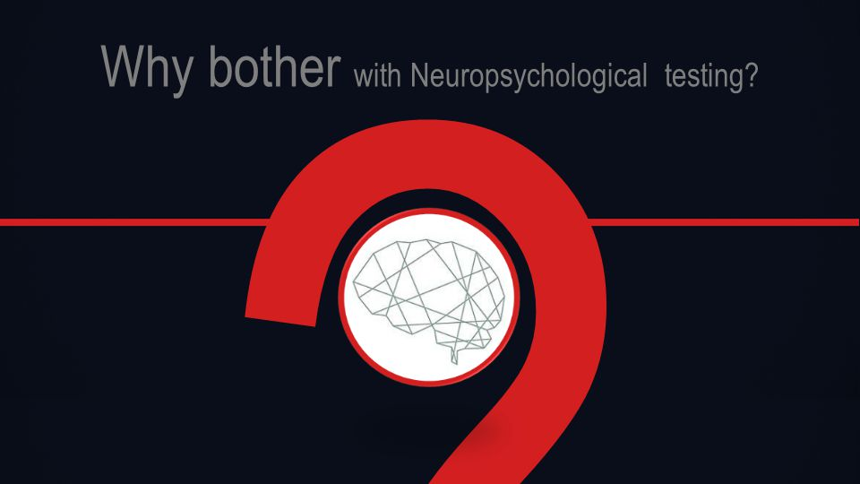 Why bother with Neuropsychological testing