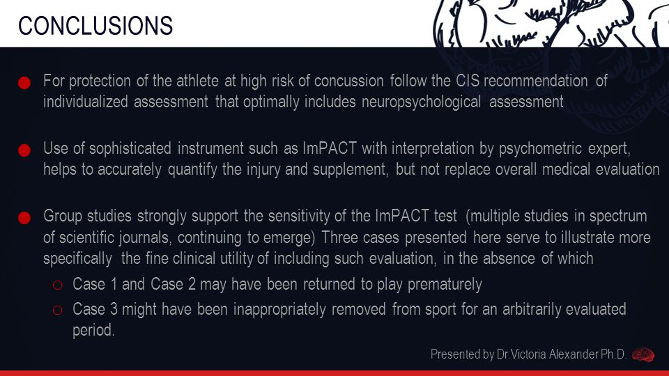 CONCLUSIONS For protection of the athlete at high risk of concussion follow the CIS recommendation of individualized assessment that optimally includes neuropsychological assessment Use of sophisticated instrument such as ImPACT with interpretation by psychometric expert, helps to accurately quantify the injury and supplement, but not replace overall medical evaluation Group studies strongly support the sensitivity of the ImPACT test (multiple studies in spectrum of scientific journals, continuing to emerge) Three cases presented here serve to illustrate more specifically the fine clinical utility of including such evaluation, in the absence of which o Case 1 and Case 2 may have been returned to play prematurely o Case 3 might have been inappropriately removed from sport for an arbitrarily evaluated period.