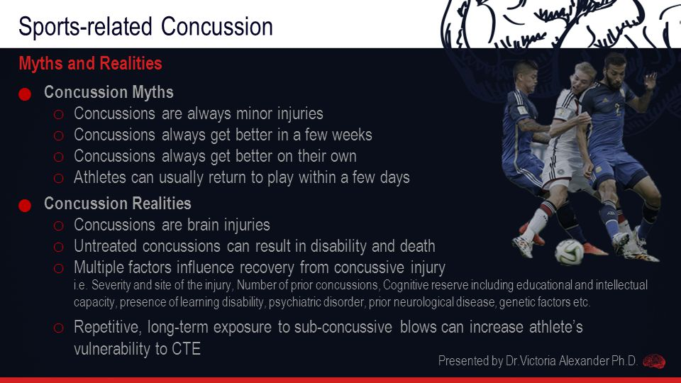 Sports-related Concussion Myths and Realities Concussion Myths o Concussions are always minor injuries o Concussions always get better in a few weeks o Concussions always get better on their own o Athletes can usually return to play within a few days Concussion Realities o Concussions are brain injuries o Untreated concussions can result in disability and death o Multiple factors influence recovery from concussive injury i.e.