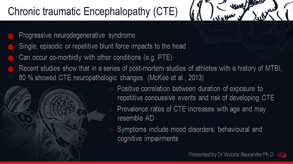 Chronic traumatic Encephalopathy (CTE) Progressive neurodegenerative syndrome Single, episodic or repetitive blunt force impacts to the head Can occur co-morbidly with other conditions (e.g.