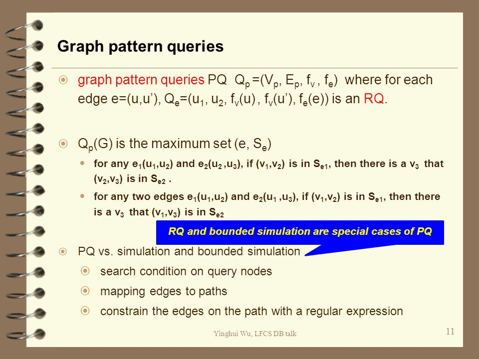 Yinghui Wu, LFCS DB talk Graph pattern queries 11  graph pattern queries PQ Q p =(V p, E p, f v, f e ) where for each edge e=(u,u'), Q e =(u 1, u 2, f v (u), f v (u'), f e (e)) is an RQ.