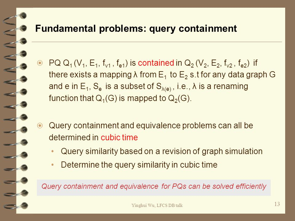 Yinghui Wu, LFCS DB talk Fundamental problems: query containment  PQ Q 1 (V 1, E 1, f v1, f e1 ) is contained in Q 2 (V 2, E 2, f v2, f e2 ) if there exists a mapping λ from E 1 to E 2 s.t for any data graph G and e in E 1, S e is a subset of S λ(e), i.e., λ is a renaming function that Q 1 (G) is mapped to Q 2 (G).