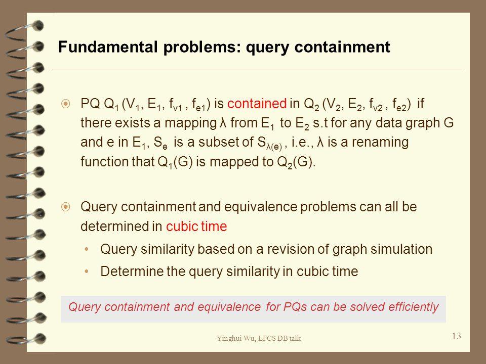 Yinghui Wu, LFCS DB talk Fundamental problems: query containment  PQ Q 1 (V 1, E 1, f v1, f e1 ) is contained in Q 2 (V 2, E 2, f v2, f e2 ) if there