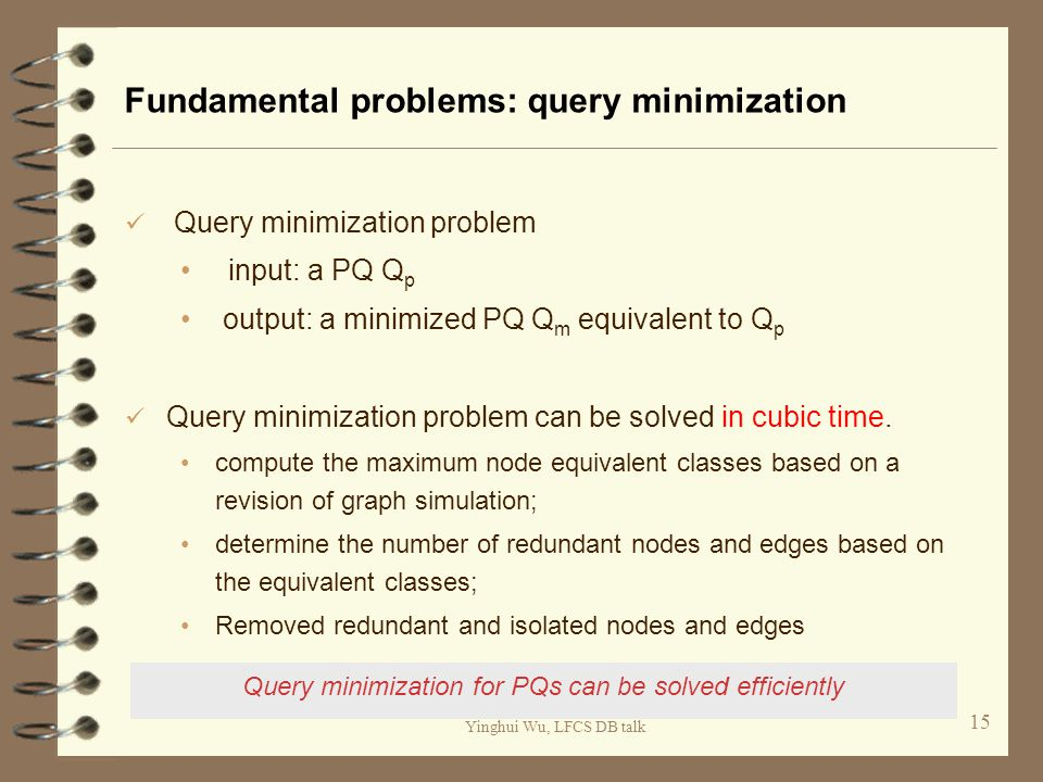 Yinghui Wu, LFCS DB talk Fundamental problems: query minimization Query minimization problem input: a PQ Q p output: a minimized PQ Q m equivalent to Q p Query minimization problem can be solved in cubic time.