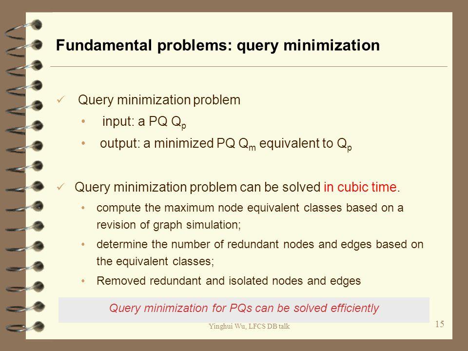 Yinghui Wu, LFCS DB talk Fundamental problems: query minimization Query minimization problem input: a PQ Q p output: a minimized PQ Q m equivalent to