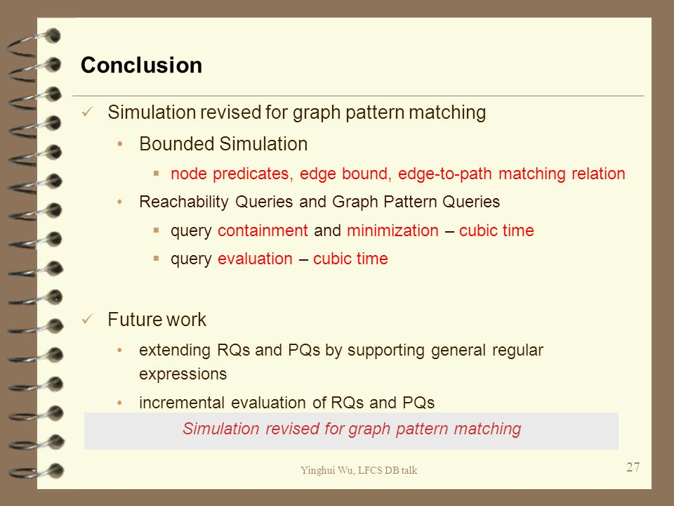 Yinghui Wu, LFCS DB talk Conclusion Simulation revised for graph pattern matching Bounded Simulation  node predicates, edge bound, edge-to-path match