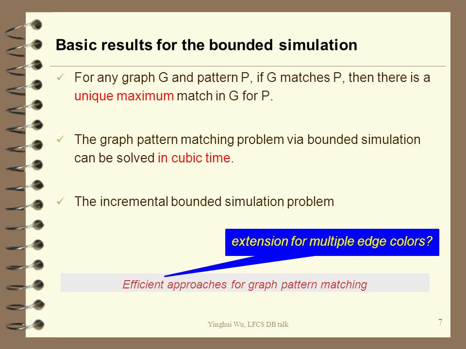 Yinghui Wu, LFCS DB talk Basic results for the bounded simulation For any graph G and pattern P, if G matches P, then there is a unique maximum match