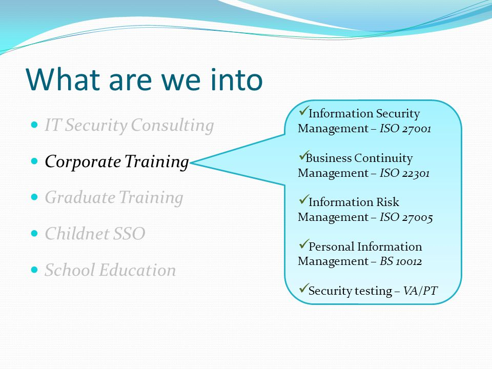 What are we into IT Security Consulting Corporate Training Graduate Training Childnet SSO School Education Information Security Management – ISO 27001 Business Continuity Management – ISO 22301 Information Risk Management – ISO 27005 Personal Information Management – BS 10012 Security testing – VA/PT