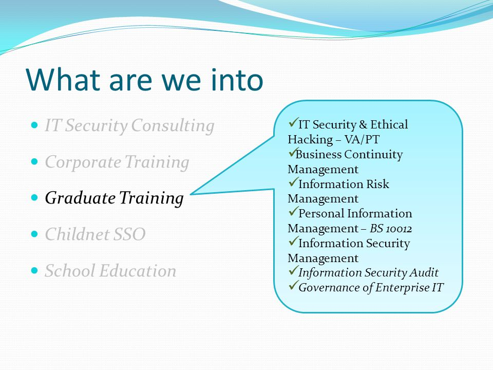 What are we into IT Security Consulting Corporate Training Graduate Training Childnet SSO School Education IT Security & Ethical Hacking – VA/PT Business Continuity Management Information Risk Management Personal Information Management – BS 10012 Information Security Management Information Security Audit Governance of Enterprise IT