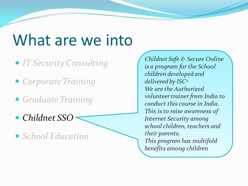 What are we into IT Security Consulting Corporate Training Graduate Training Childnet SSO School Education Childnet Safe & Secure Online is a program for the School children developed and delivered by ISC 2.