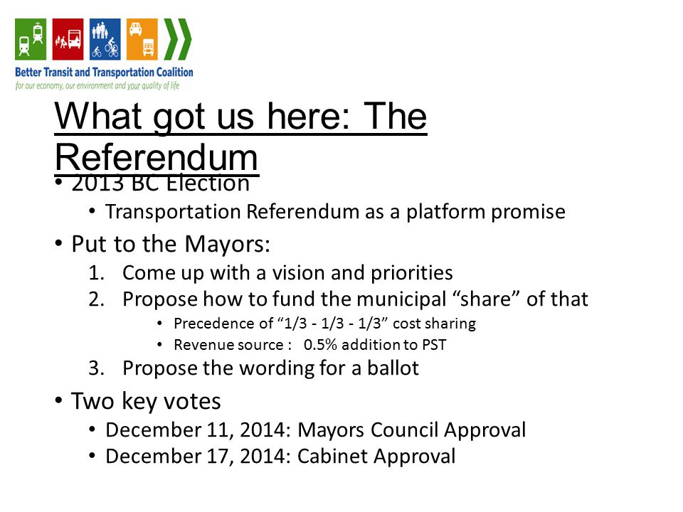 What got us here: The Referendum 2013 BC Election Transportation Referendum as a platform promise Put to the Mayors: 1.Come up with a vision and priorities 2.Propose how to fund the municipal share of that Precedence of 1/3 - 1/3 - 1/3 cost sharing Revenue source : 0.5% addition to PST 3.Propose the wording for a ballot Two key votes December 11, 2014: Mayors Council Approval December 17, 2014: Cabinet Approval