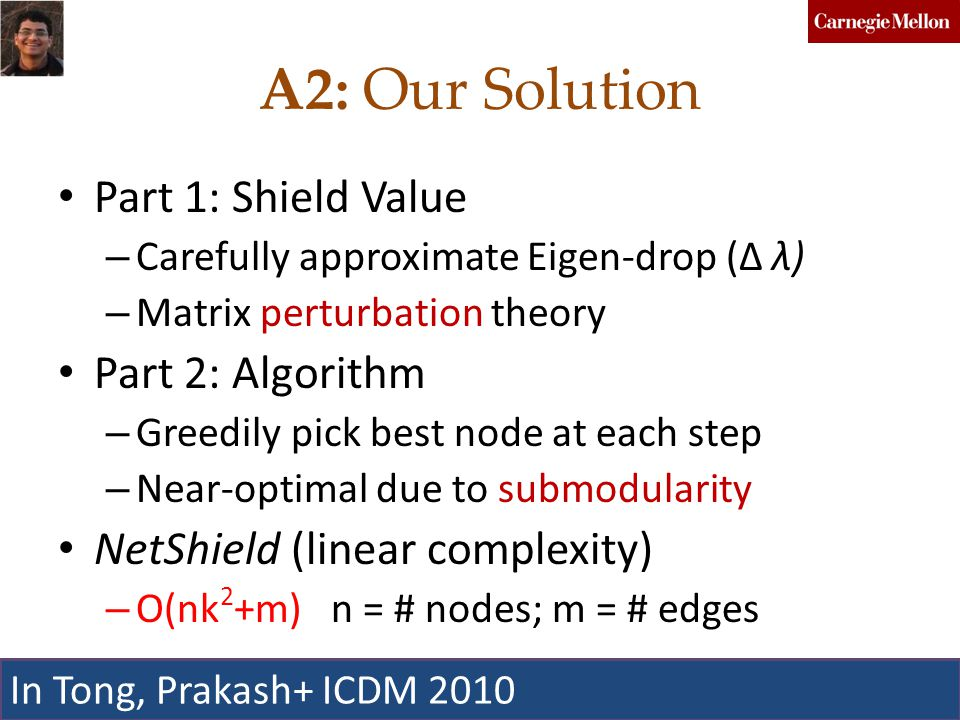 A2: Our Solution Part 1: Shield Value – Carefully approximate Eigen-drop (Δ λ) – Matrix perturbation theory Part 2: Algorithm – Greedily pick best node at each step – Near-optimal due to submodularity NetShield (linear complexity) – O(nk 2 +m) n = # nodes; m = # edges C.