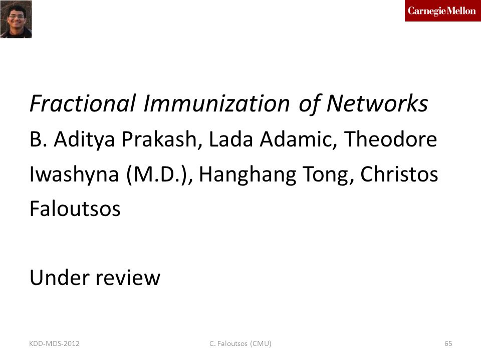 Fractional Immunization of Networks B. Aditya Prakash, Lada Adamic, Theodore Iwashyna (M.D.), Hanghang Tong, Christos Faloutsos Under review C. Falout