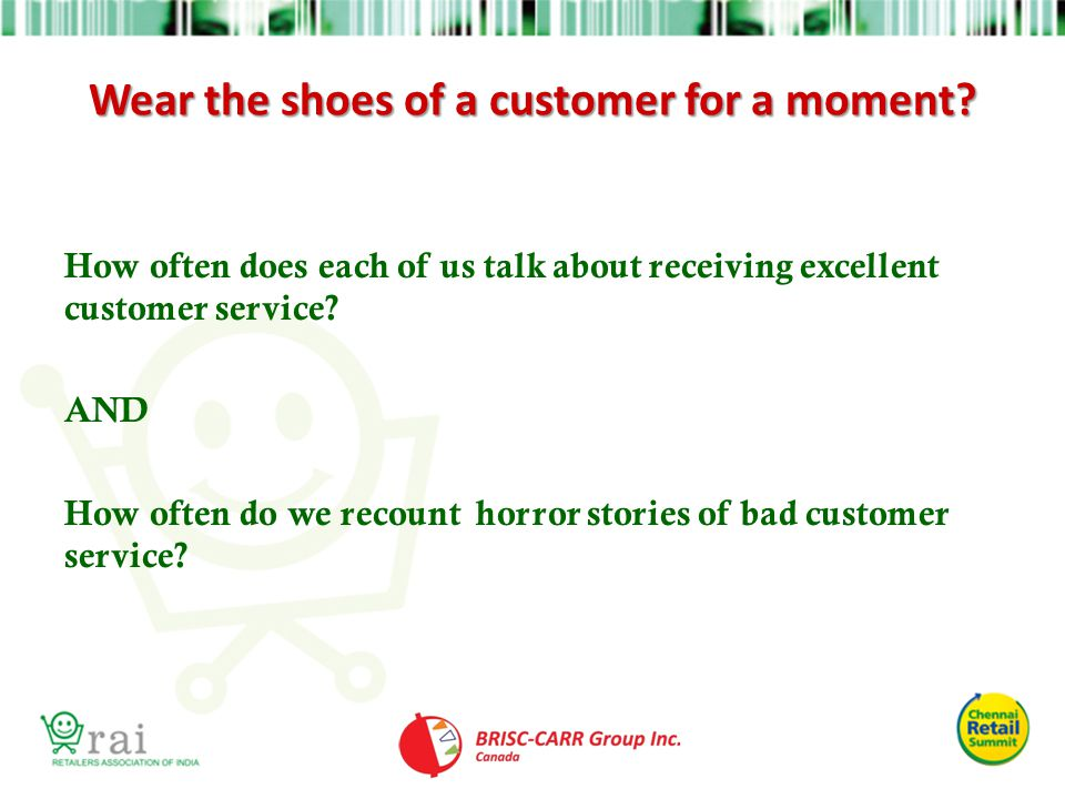 Wear the shoes of a customer for a moment? How often does each of us talk about receiving excellent customer service? AND How often do we recount horr