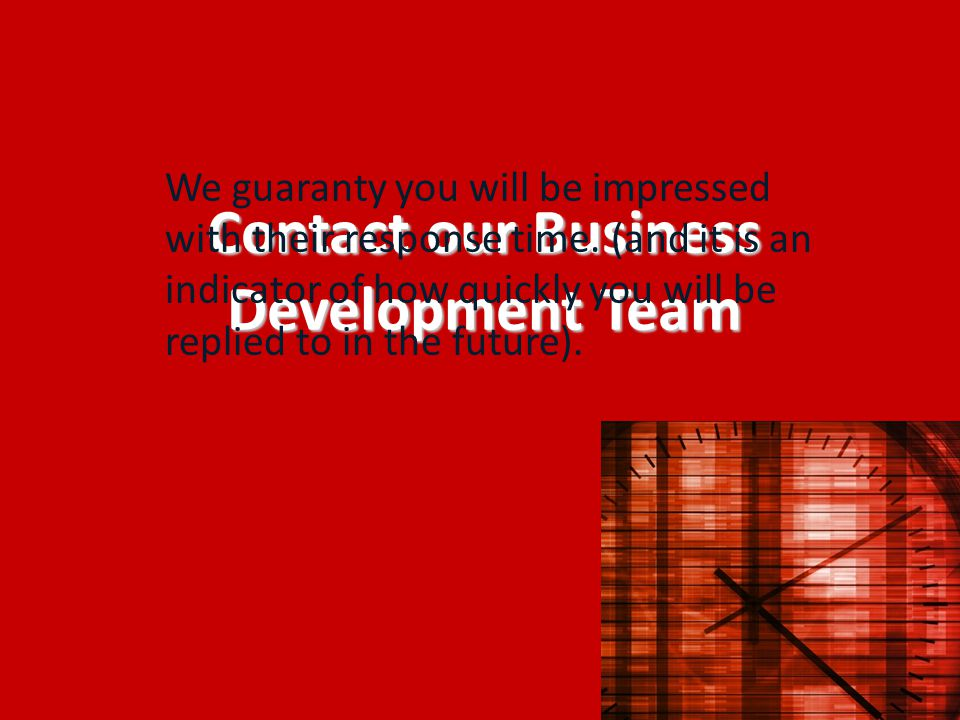 Contact our Business Development Team We guaranty you will be impressed with their response time. (and it is an indicator of how quickly you will be r
