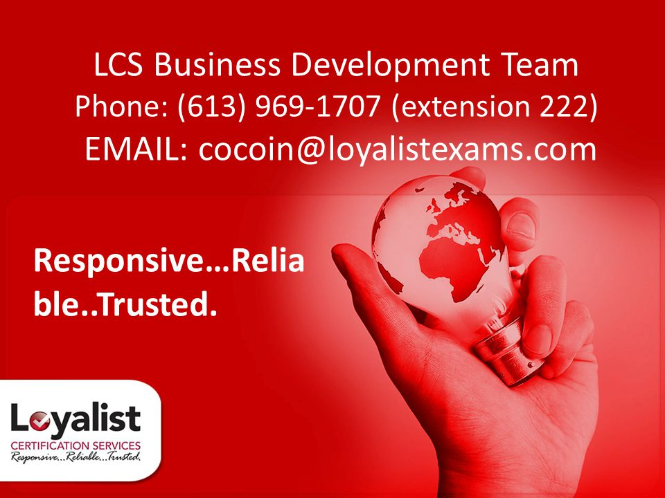 LCS Business Development Team Phone: (613) 969-1707 (extension 222) EMAIL: cocoin@loyalistexams.com Responsive…Relia ble..Trusted.