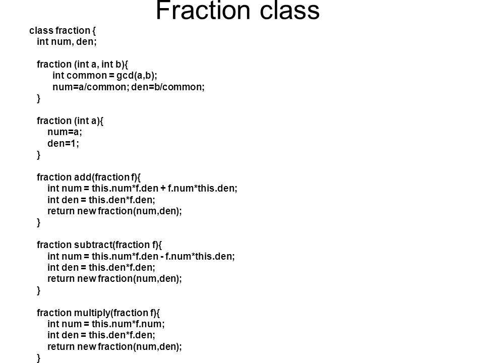 contd fraction divide(fraction f){ int num = this.num*f.den; int den = this.den*f.num; return new fraction(num,den); } fraction power(int n){ int num = intpower(this.num, n); int den = intpower(this.den, n); return new fraction(num,den); } boolean isEqual(fraction f){ return (this.num==f.num)&(this.den==f.den); } boolean isLess(fraction f){ return (this.num*f.den < f.num*this.den); } boolean isGreater(fraction f){ return (this.num*f.den > f.num*this.den); }