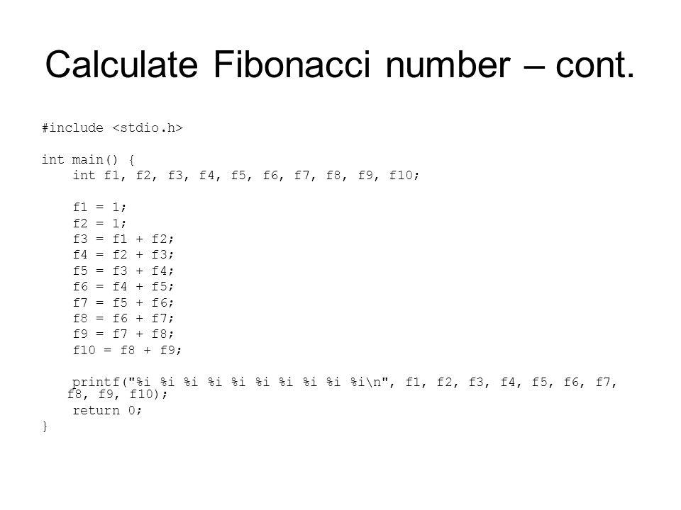 Calculate Fibonacci number – cont. #include int main() { int f1, f2, f3, f4, f5, f6, f7, f8, f9, f10; f1 = 1; f2 = 1; f3 = f1 + f2; f4 = f2 + f3; f5 =