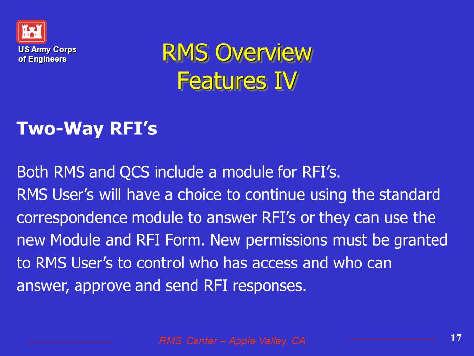 US Army Corps of Engineers RMS Center – Apple Valley, CA 17 RMS Overview Features IV Two-Way RFI's Both RMS and QCS include a module for RFI's.