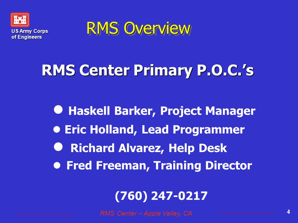 US Army Corps of Engineers RMS Center – Apple Valley, CA 4 RMS Center Primary P.O.C.'s l Haskell Barker, Project Manager Fred Freeman, Training Director l Eric Holland, Lead Programmer Richard Alvarez, Help Desk (760) 247-0217 RMS Overview