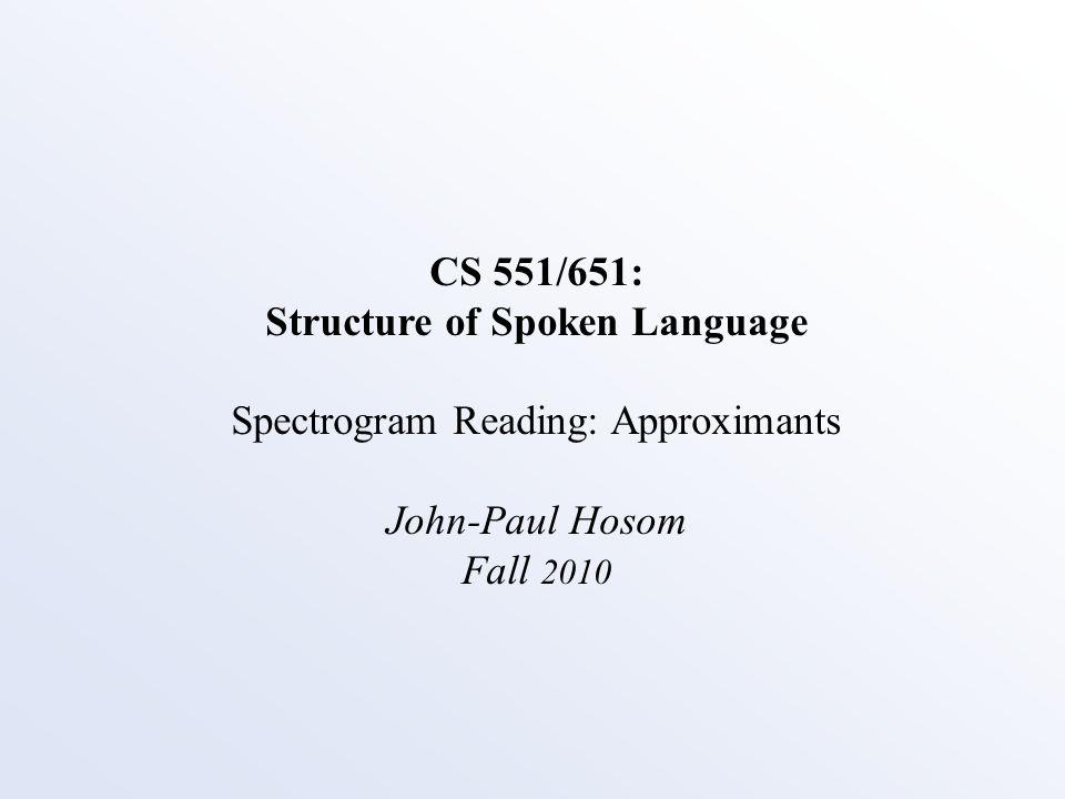 CS 551/651: Structure of Spoken Language Spectrogram Reading: Approximants John-Paul Hosom Fall 2010