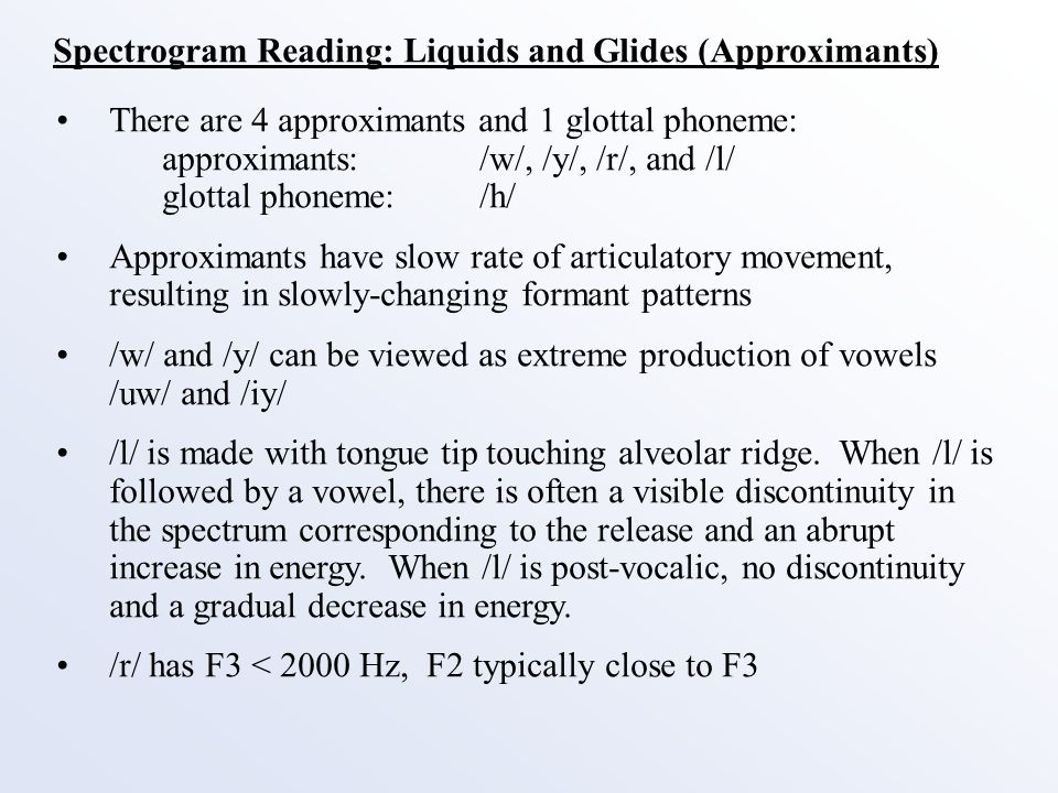 Spectrogram Reading: Liquids and Glides (Approximants) There are 4 approximants and 1 glottal phoneme: approximants: /w/, /y/, /r/, and /l/ glottal phoneme:/h/ Approximants have slow rate of articulatory movement, resulting in slowly-changing formant patterns /w/ and /y/ can be viewed as extreme production of vowels /uw/ and /iy/ /l/ is made with tongue tip touching alveolar ridge.