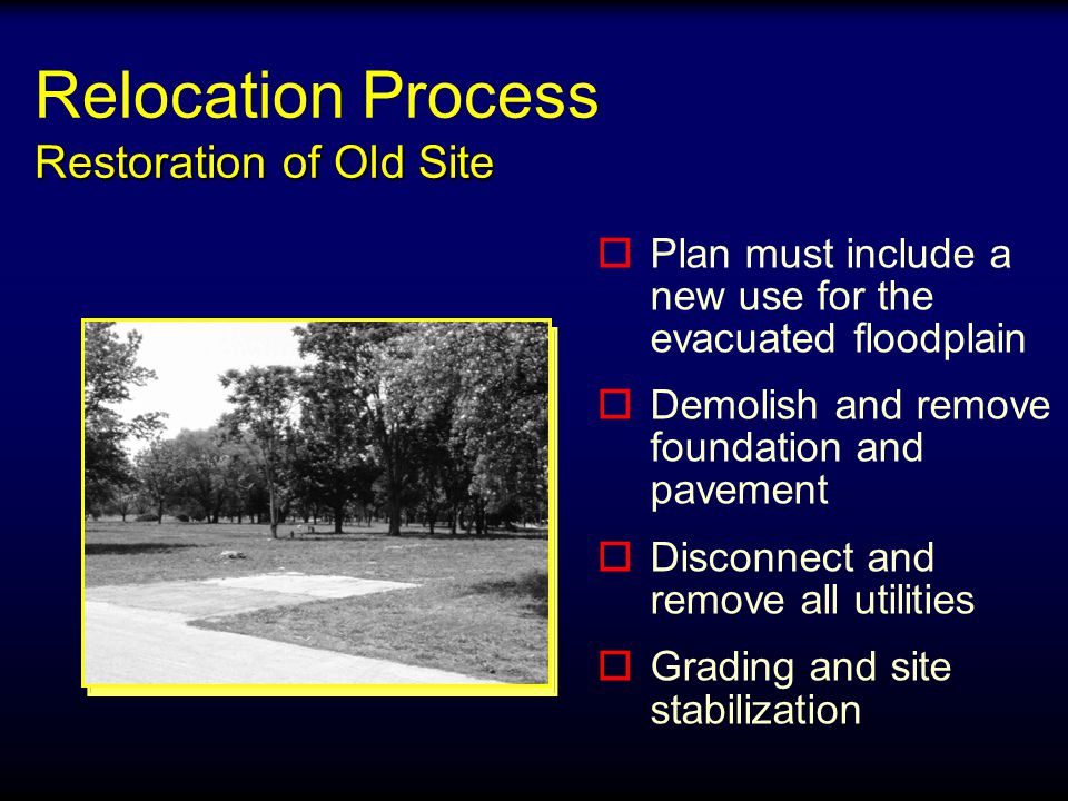 Restoration of Old Site Relocation Process Restoration of Old Site o oPlan must include a new use for the evacuated floodplain o oDemolish and remove foundation and pavement o oDisconnect and remove all utilities o oGrading and site stabilization