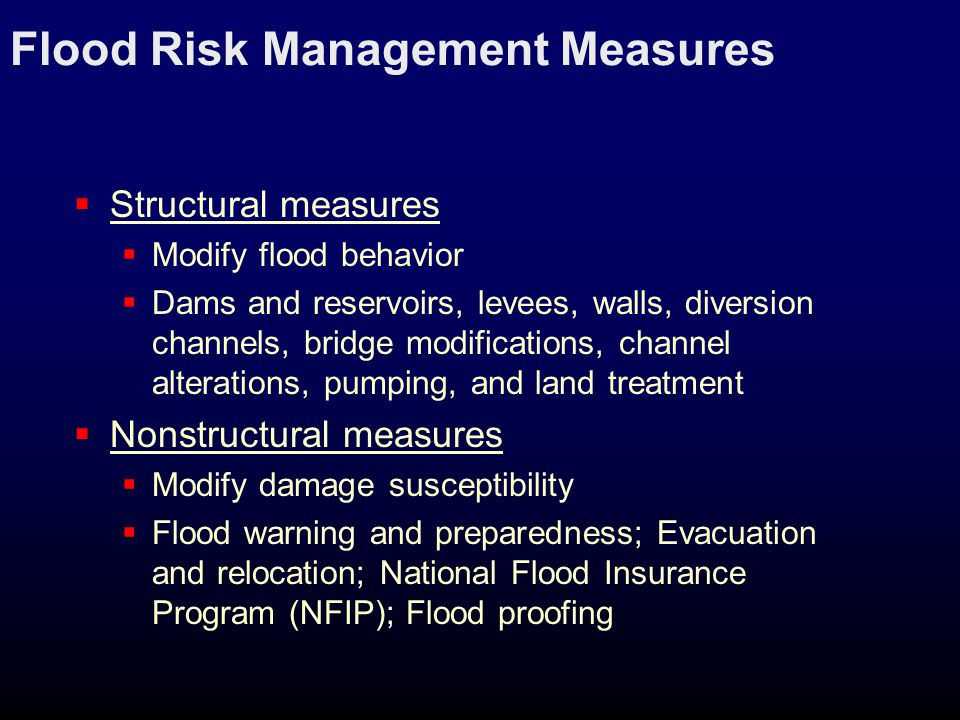 Flood Risk Management Measures  Structural measures  Modify flood behavior  Dams and reservoirs, levees, walls, diversion channels, bridge modifications, channel alterations, pumping, and land treatment  Nonstructural measures  Modify damage susceptibility  Flood warning and preparedness; Evacuation and relocation; National Flood Insurance Program (NFIP); Flood proofing